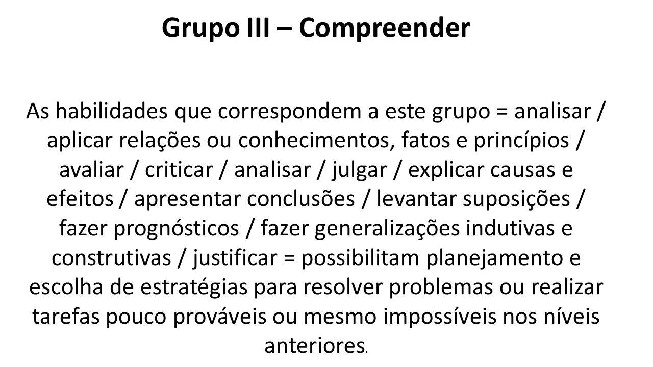 Grupo III – Compreender As habilidades que correspondem a este grupo = analisar / aplicar relações ou conhecimentos, fatos e princípios / avaliar / cr