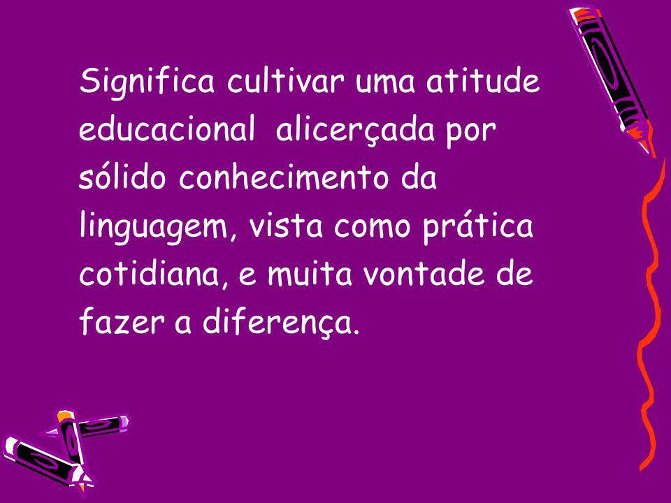 Significa cultivar uma atitude educacional alicerçada por sólido conhecimento da linguagem, vista como prática cotidiana, e muita vontade de fazer a d