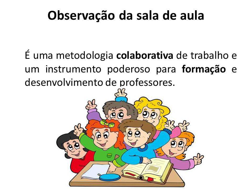 Observação da sala de aula É uma metodologia colaborativa de trabalho e um instrumento poderoso para formação e desenvolvimento de professores.