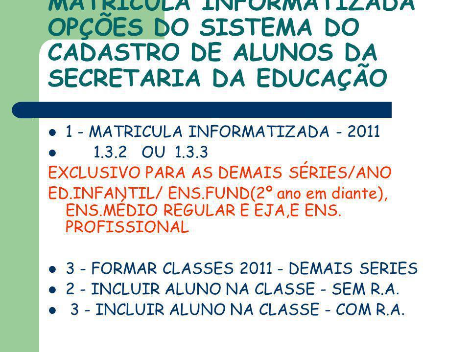 MATRICULA INFORMATIZADA OPÇÕES DO SISTEMA DO CADASTRO DE ALUNOS DA SECRETARIA DA EDUCAÇÃO 1 - MATRICULA INFORMATIZADA - 2011 1.3.2 OU 1.3.3 EXCLUSIVO