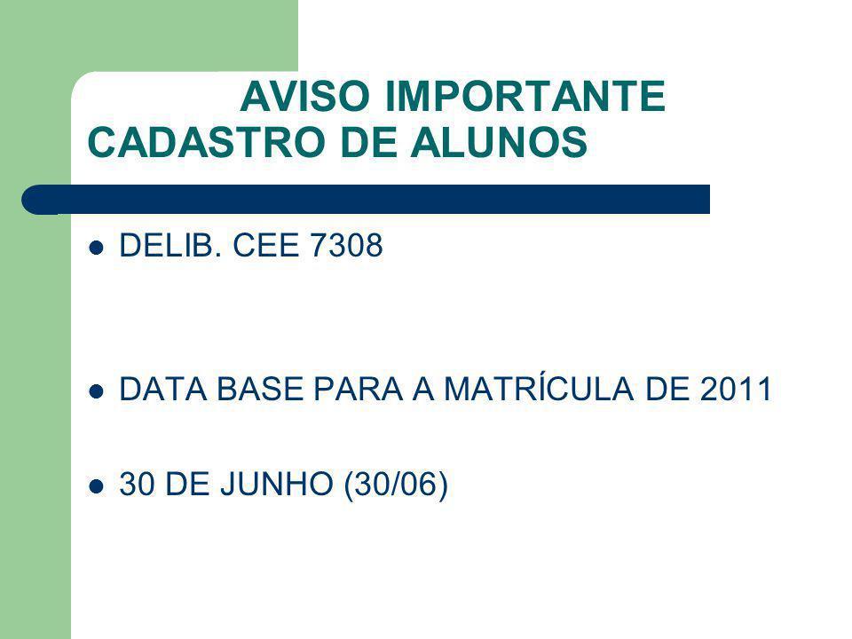 AVISO IMPORTANTE CADASTRO DE ALUNOS DELIB. CEE 7308 DATA BASE PARA A MATRÍCULA DE 2011 30 DE JUNHO (30/06)