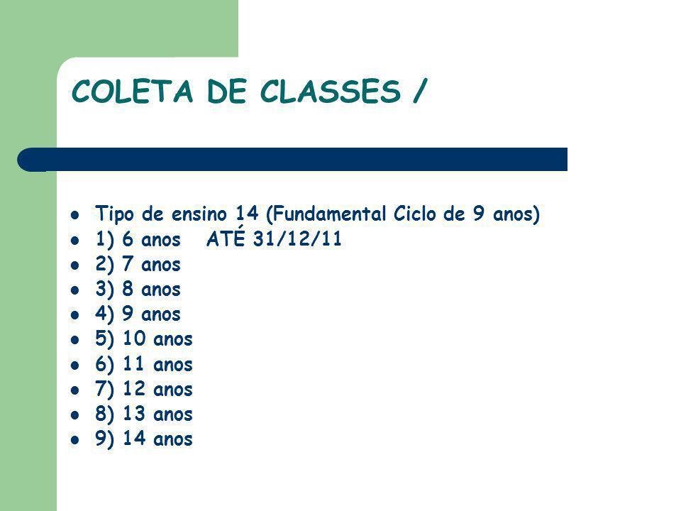 COLETA DE CLASSES / Tipo de ensino 14 (Fundamental Ciclo de 9 anos) 1) 6 anos ATÉ 31/12/11 2) 7 anos 3) 8 anos 4) 9 anos 5) 10 anos 6) 11 anos 7) 12 a
