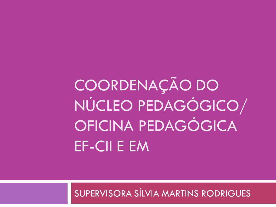 COORDENAÇÃO DO NÚCLEO PEDAGÓGICO/ OFICINA PEDAGÓGICA EF-CII E EM SUPERVISORA SÍLVIA MARTINS RODRIGUES