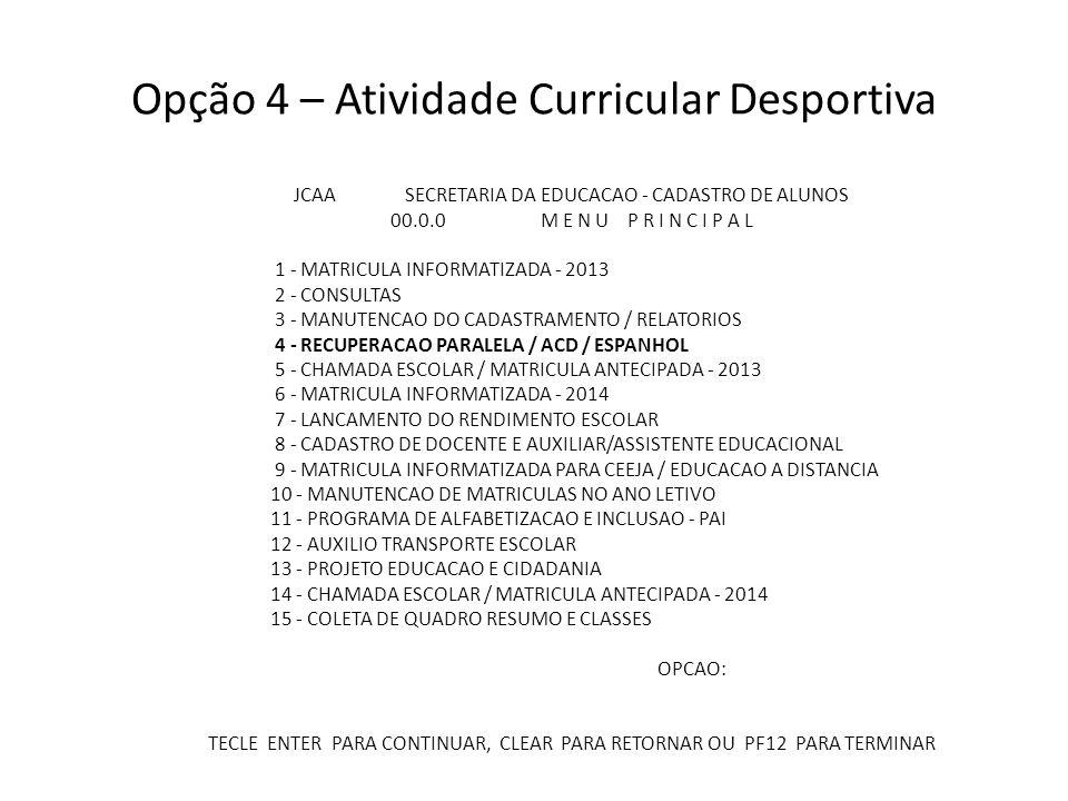 Opção 5 – Coletar turmas de atividade curricular desportiva JCAA SECRETARIA DA EDUCACAO - CADASTRO DE ALUNOS 04.0.0 RECUPERACAO PARALELA / ACD / MATRICULA ESPANHOL 1 - COLETAR TURMAS DA RECUPERACAO PARALELA 2 - MATRICULAR ALUNO EM TURMA DE RECUPERACAO PARALELA 3 - CONSULTAS DA RECUPERACAO PARALELA 4 - LANCAMENTO DO RESULTADO DO ALUNO NA RECUPERACAO PARALELA 5 - COLETAR TURMAS DE ATIVIDADE CURRICULAR DESPORTIVA 6 - MATRICULAR ALUNO EM TURMA DE ATIVIDADE CURRICULAR DESPORTIVA 7 - COLETAR TURMAS DE ESPANHOL 8 - MATRICULAR ALUNO EM TURMA DE ESPANHOL OPCAO: TECLE ENTER PARA CONTINUAR, CLEAR PARA RETORNAR OU PF12 PARA TERMINAR