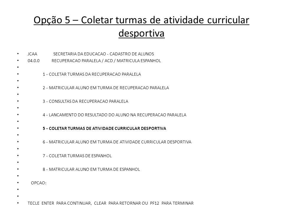 Opção 1 – Incluir turma de atividade desportiva na escola JCAA SECRETARIA DA EDUCACAO - CADASTRO DE ALUNOS 04.5.0 COLETAR TURMAS DA ATIVIDADE CURRICULAR DESPORTIVA 1 - INCLUIR TURMA DE ATIVIDADE DESPORTIVA NA ESCOLA/UNIDADE 2 - ALTERAR TURMA DE ATIVIDADE DESPORTIVA NA ESCOLA/UNIDADE 3 - EXCLUIR TURMA DE ATIVIDADE DESPORTIVA NA ESCOLA/UNIDADE 4 - CESSAR TURMA DE ATIVIDADE DESPORTIVA NA ESCOLA/UNIDADE 5 - CONSULTAR TURMAS DE ATIVIDADE DESPORTIVA NA ESCOLA/UNIDADE 6 - CONSULTAR ESCOLAS COM TURMAS DE ACD - POR DIRETORIA 7 - CONSULTAR TOTAIS DE TURMAS / ALUNOS DE ACD - POR DIRETORIA OPCAO: TECLE ENTER PARA CONTINUAR, CLEAR PARA RETORNAR OU PF12 PARA TERMINAR