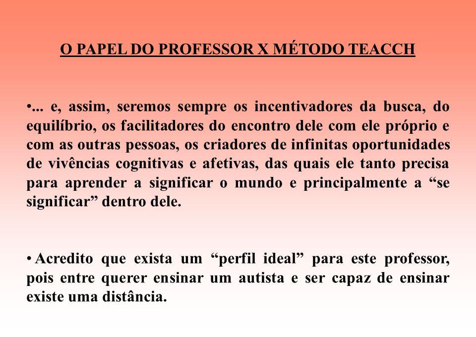 O PAPEL DO PROFESSOR X MÉTODO TEACCH Através do professor, se abrirá, para este aluno, um universo de possibilidades, interesses, descobertas, experim