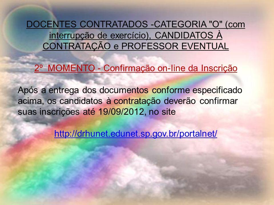 DOCENTES CONTRATADOS -CATEGORIA O (com interrupção de exercício), CANDIDATOS À CONTRATAÇÃO e PROFESSOR EVENTUAL 2º MOMENTO - Confirmação on-Iine da Inscrição Após a entrega dos documentos conforme especificado acima, os candidatos à contratação deverão confirmar suas inscrições até 19/09/2012, no site http://drhunet.edunet.sp.gov.br/portalnet/