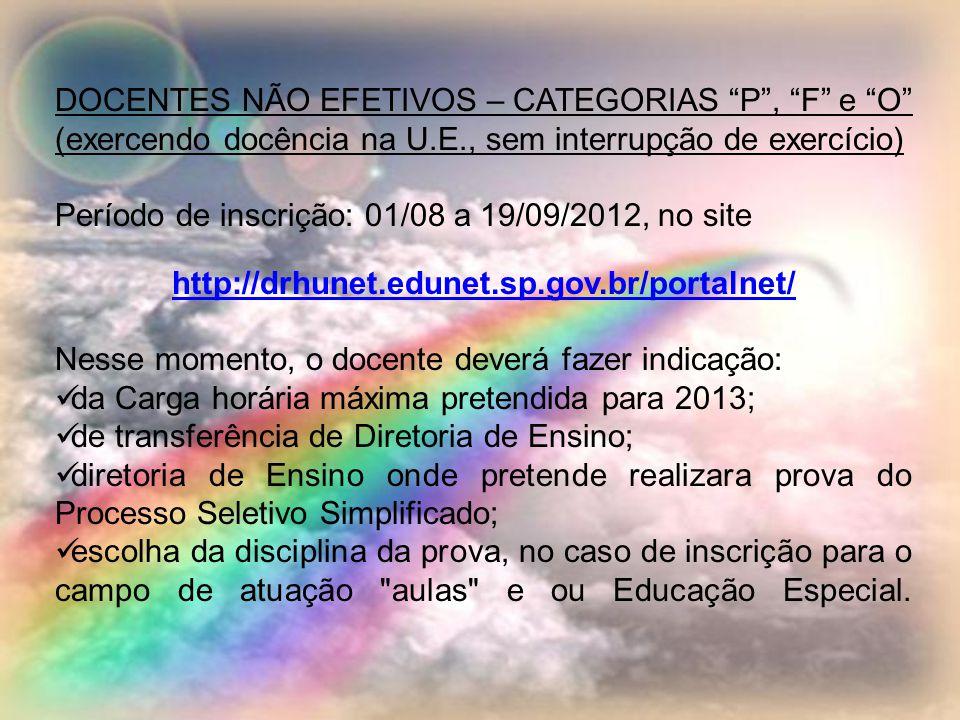 DOCENTES NÃO EFETIVOS – CATEGORIAS P, F e O (exercendo docência na U.E., sem interrupção de exercício) Período de inscrição: 01/08 a 19/09/2012, no site http://drhunet.edunet.sp.gov.br/portalnet/ Nesse momento, o docente deverá fazer indicação: da Carga horária máxima pretendida para 2013; de transferência de Diretoria de Ensino; diretoria de Ensino onde pretende realizara prova do Processo Seletivo Simplificado; escolha da disciplina da prova, no caso de inscrição para o campo de atuação aulas e ou Educação Especial.