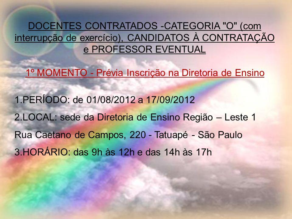 DOCENTES CONTRATADOS -CATEGORIA O (com interrupção de exercício), CANDIDATOS À CONTRATAÇÃO e PROFESSOR EVENTUAL 1º MOMENTO - Prévia Inscrição na Diretoria de Ensino 1.PERÍODO: de 01/08/2012 a 17/09/2012 2.LOCAL: sede da Diretoria de Ensino Região – Leste 1 Rua Caetano de Campos, 220 - Tatuapé - São Paulo 3.HORÁRIO: das 9h às 12h e das 14h às 17h