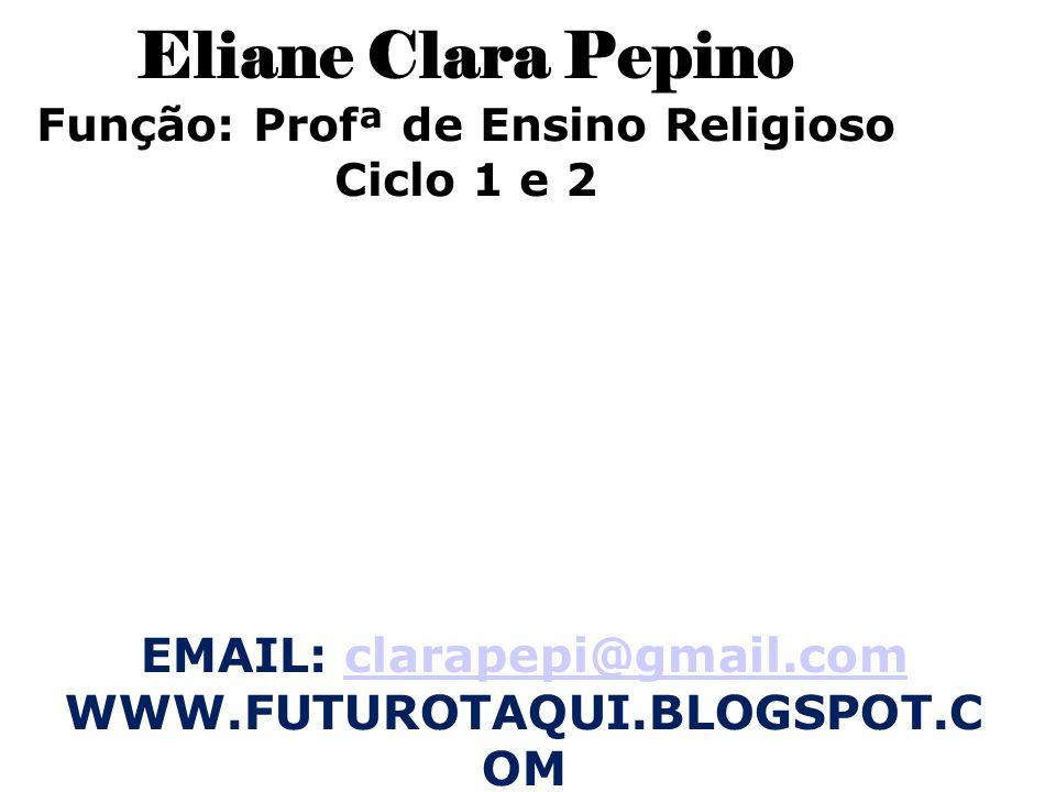 Eliane Clara Pepino Função: Profª de Ensino Religioso Ciclo 1 e 2 EMAIL: clarapepi@gmail.comclarapepi@gmail.com WWW.FUTUROTAQUI.BLOGSPOT.C OM