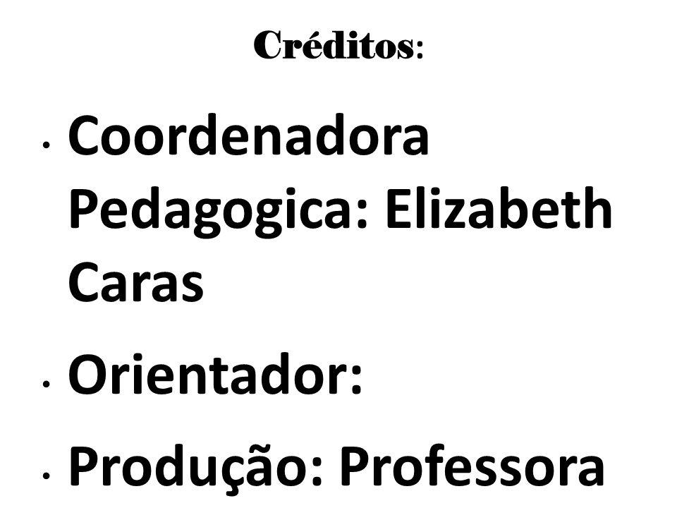 Créditos : Coordenadora Pedagogica: Elizabeth Caras Orientador: Produção: Professora Eliane Clara Pepino Formatação : Matheus Ferreira Kreling Blog de
