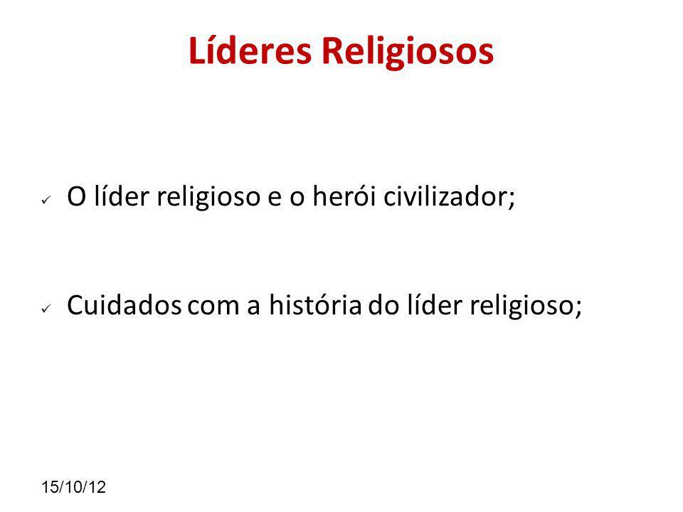 15/10/12 Líderes Religiosos O líder religioso e o herói civilizador; Cuidados com a história do líder religioso;