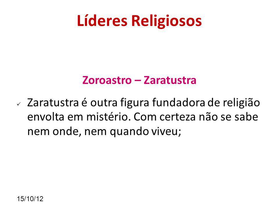 15/10/12 Líderes Religiosos Zoroastro – Zaratustra Zaratustra é outra figura fundadora de religião envolta em mistério.