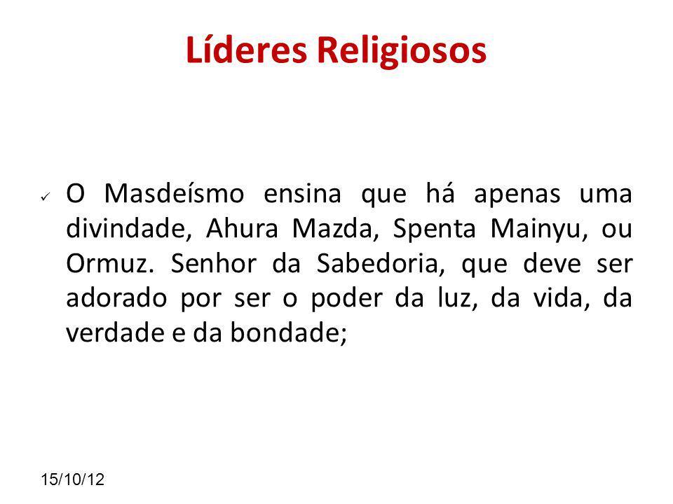 15/10/12 Líderes Religiosos O Masdeísmo ensina que há apenas uma divindade, Ahura Mazda, Spenta Mainyu, ou Ormuz.