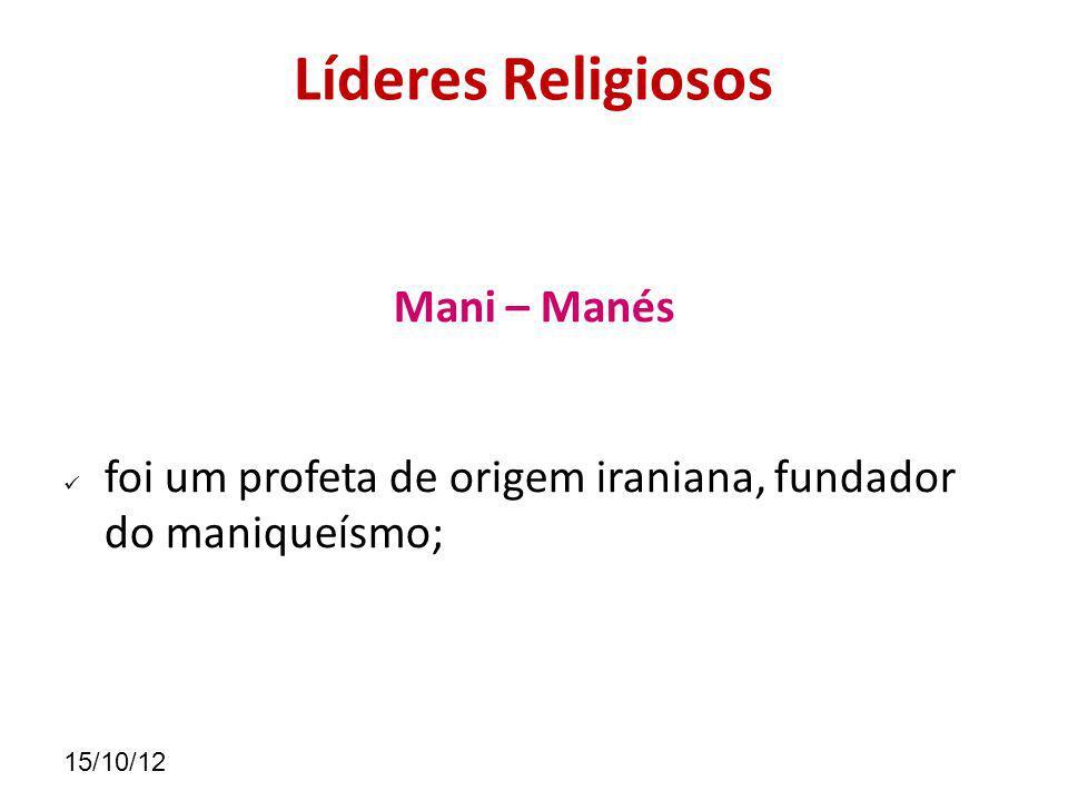 15/10/12 Líderes Religiosos Mani – Manés foi um profeta de origem iraniana, fundador do maniqueísmo;