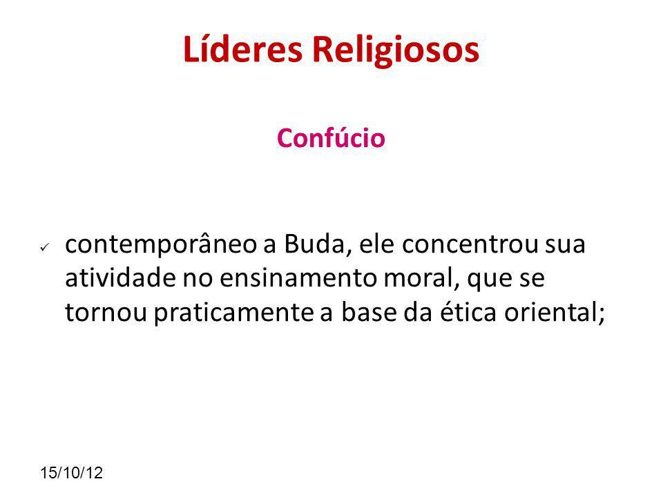 15/10/12 Líderes Religiosos Confúcio contemporâneo a Buda, ele concentrou sua atividade no ensinamento moral, que se tornou praticamente a base da ética oriental;