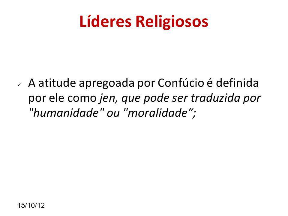 15/10/12 Líderes Religiosos A atitude apregoada por Confúcio é definida por ele como jen, que pode ser traduzida por humanidade ou moralidade;