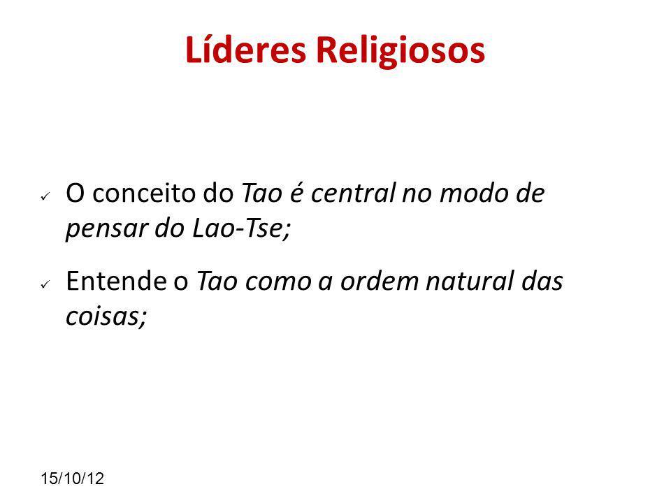 15/10/12 Líderes Religiosos O conceito do Tao é central no modo de pensar do Lao-Tse; Entende o Tao como a ordem natural das coisas;