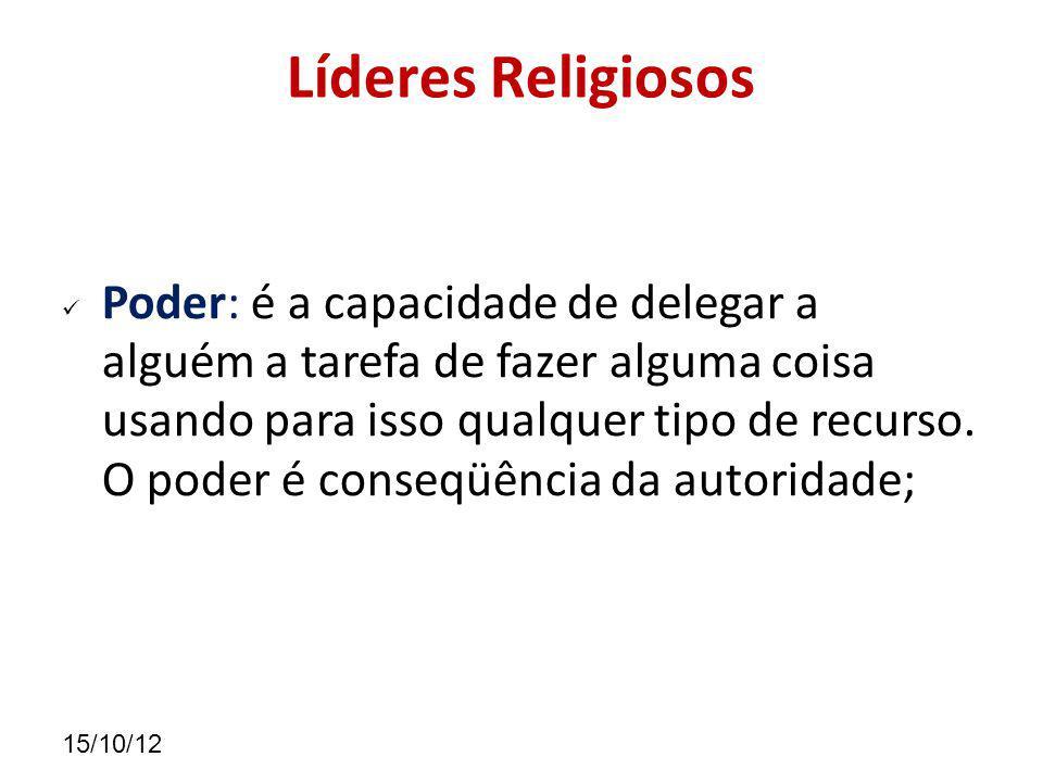 15/10/12 Líderes Religiosos Poder: é a capacidade de delegar a alguém a tarefa de fazer alguma coisa usando para isso qualquer tipo de recurso.