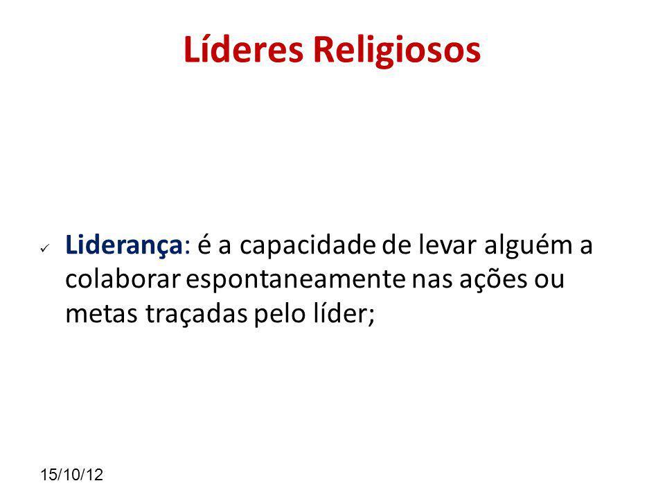 15/10/12 Líderes Religiosos Liderança: é a capacidade de levar alguém a colaborar espontaneamente nas ações ou metas traçadas pelo líder;