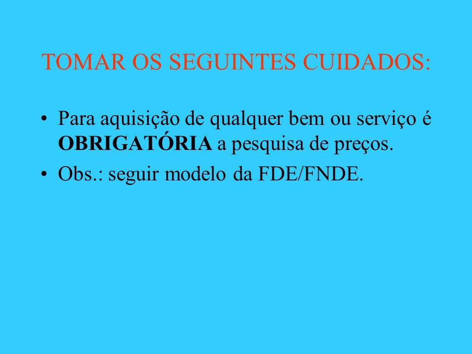 TOMAR OS SEGUINTES CUIDADOS: Para aquisição de qualquer bem ou serviço é OBRIGATÓRIA a pesquisa de preços. Obs.: seguir modelo da FDE/FNDE.