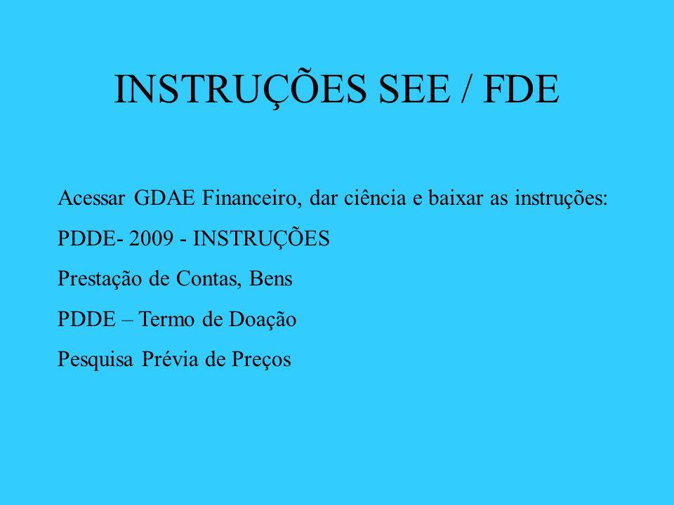 INSTRUÇÕES SEE / FDE Acessar GDAE Financeiro, dar ciência e baixar as instruções: PDDE- 2009 - INSTRUÇÕES Prestação de Contas, Bens PDDE – Termo de Do