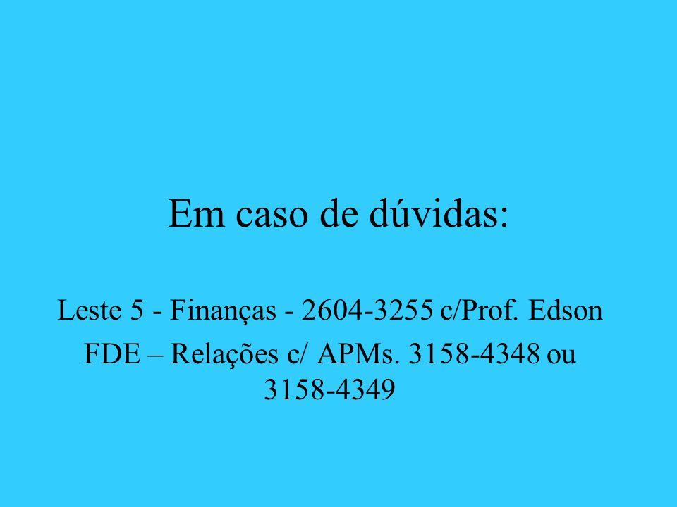 Em caso de dúvidas: Leste 5 - Finanças - 2604-3255 c/Prof. Edson FDE – Relações c/ APMs. 3158-4348 ou 3158-4349