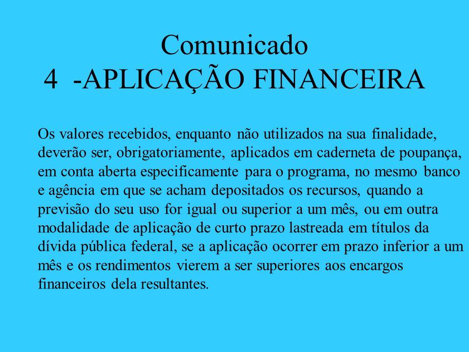 Comunicado 4 -APLICAÇÃO FINANCEIRA Os valores recebidos, enquanto não utilizados na sua finalidade, deverão ser, obrigatoriamente, aplicados em cadern