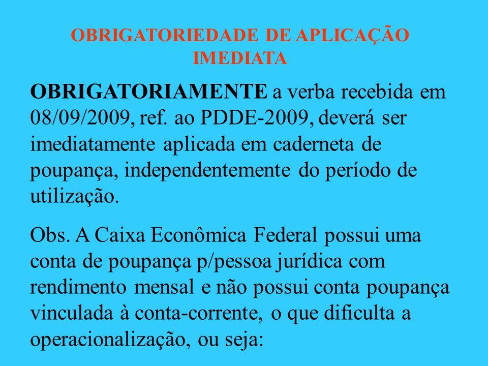 OBRIGATORIAMENTE a verba recebida em 08/09/2009, ref. ao PDDE-2009, deverá ser imediatamente aplicada em caderneta de poupança, independentemente do p
