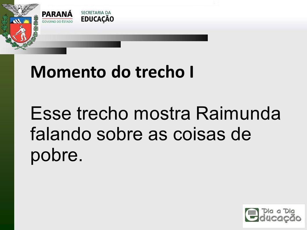 Momento do trecho I Esse trecho mostra Raimunda falando sobre as coisas de pobre.