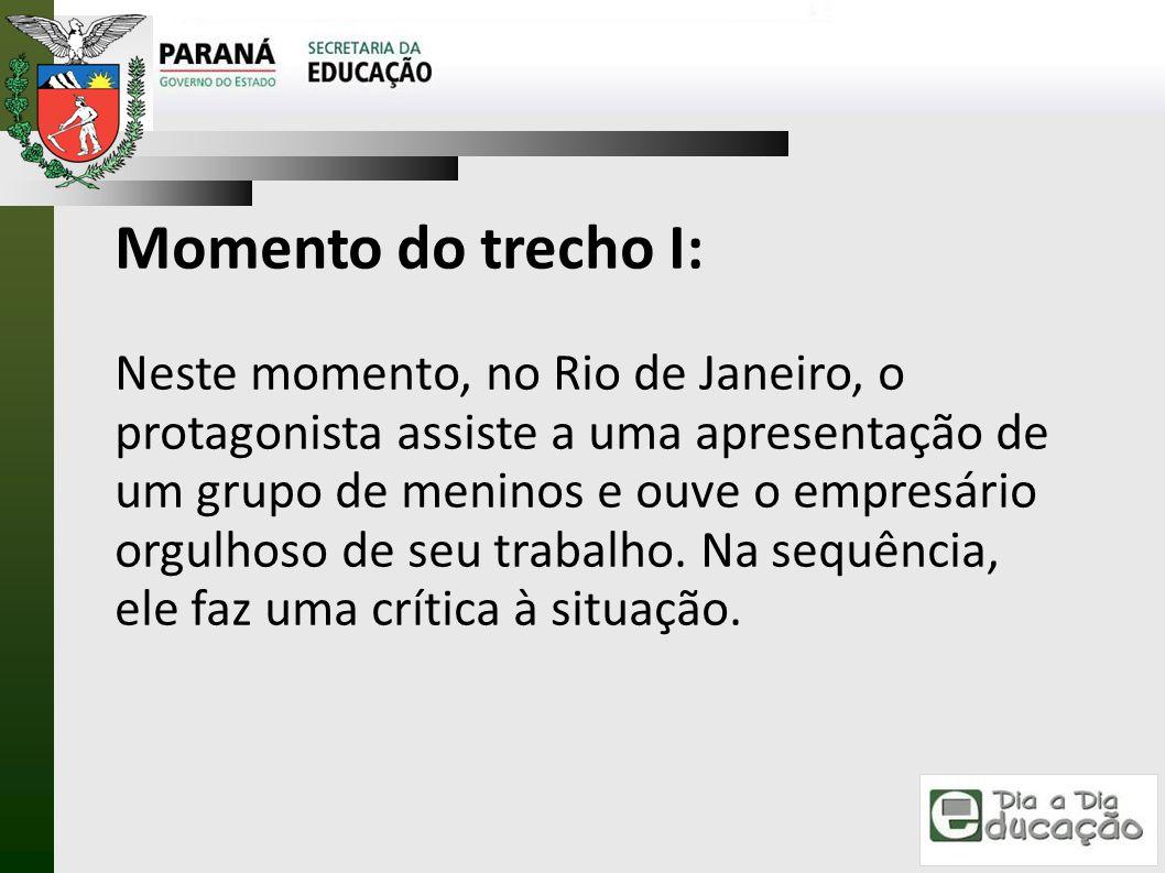 Momento do trecho I: Neste momento, no Rio de Janeiro, o protagonista assiste a uma apresentação de um grupo de meninos e ouve o empresário orgulhoso