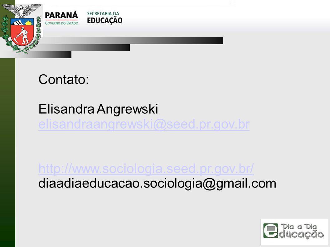Contato: Elisandra Angrewski elisandraangrewski@seed.pr.gov.br http://www.sociologia.seed.pr.gov.br/ diaadiaeducacao.sociologia@gmail.com