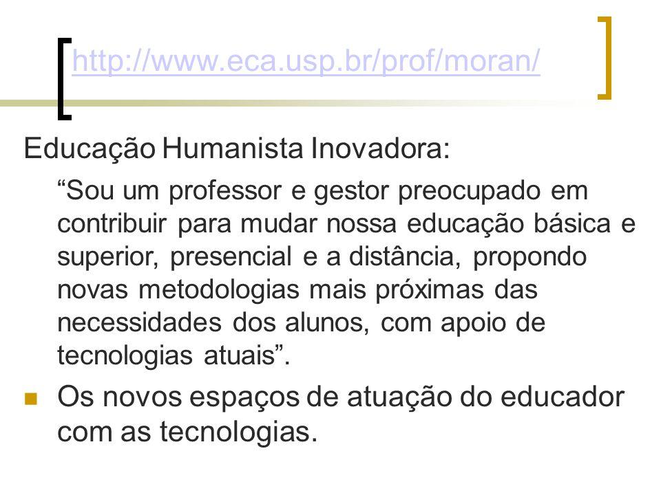 http://www.eca.usp.br/prof/moran/ Educação Humanista Inovadora: Sou um professor e gestor preocupado em contribuir para mudar nossa educação básica e