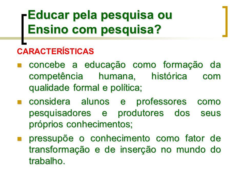 Educar pela pesquisa ou Ensino com pesquisa? CARACTERÍSTICAS concebe a educação como formação da competência humana, histórica com qualidade formal e