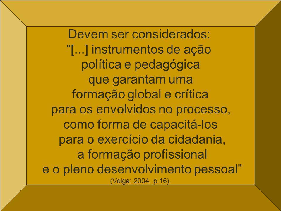 Devem ser considerados: [...] instrumentos de ação política e pedagógica que garantam uma formação global e crítica para os envolvidos no processo, como forma de capacitá-los para o exercício da cidadania, a formação profissional e o pleno desenvolvimento pessoal (Veiga: 2004, p.16).