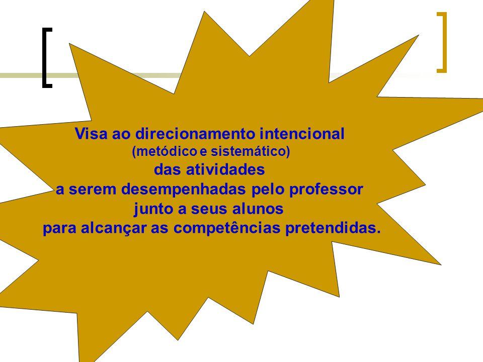 Visa ao direcionamento intencional (metódico e sistemático) das atividades a serem desempenhadas pelo professor junto a seus alunos para alcançar as competências pretendidas.