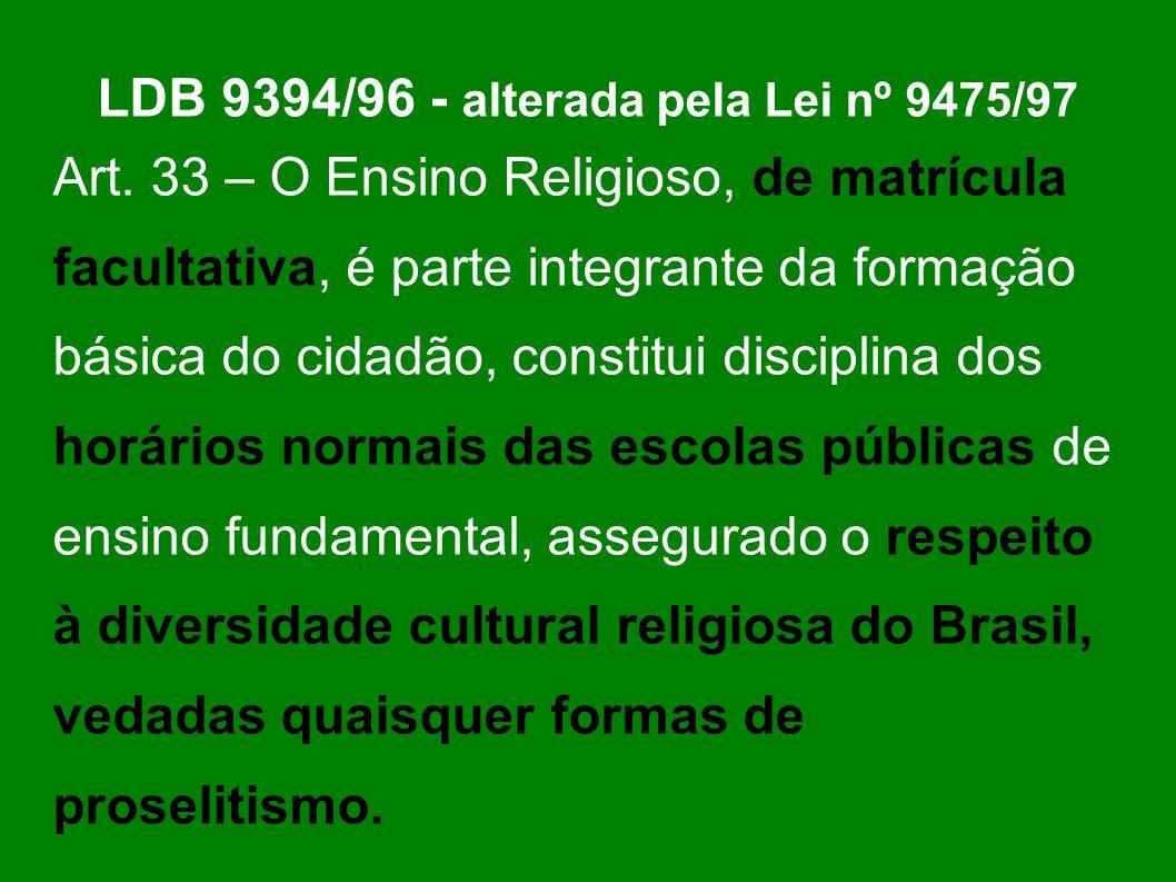 LDB 9394/96 - alterada pela Lei nº 9475/97 Art. 33 – O Ensino Religioso, de matrícula facultativa, é parte integrante da formação básica do cidadão, c