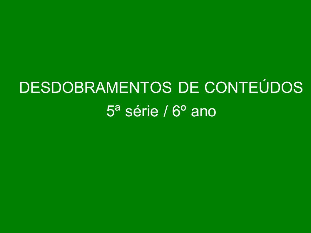 DESDOBRAMENTOS DE CONTEÚDOS 5ª série / 6º ano