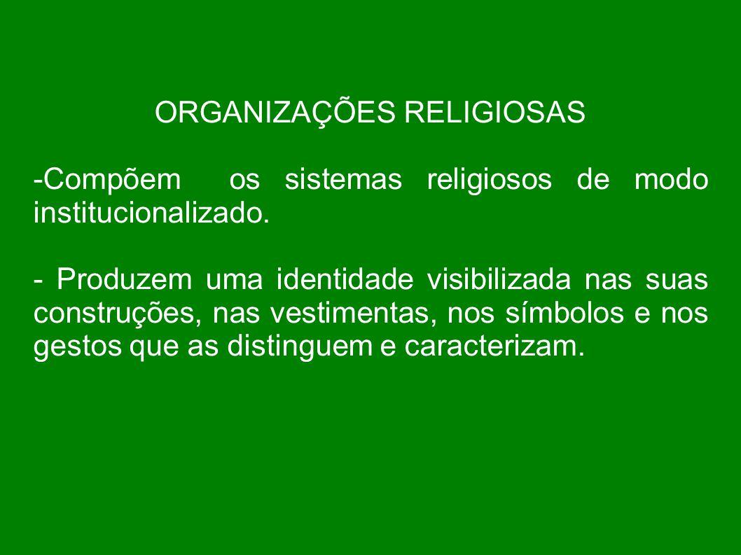 ORGANIZAÇÕES RELIGIOSAS -Compõem os sistemas religiosos de modo institucionalizado. - Produzem uma identidade visibilizada nas suas construções, nas v