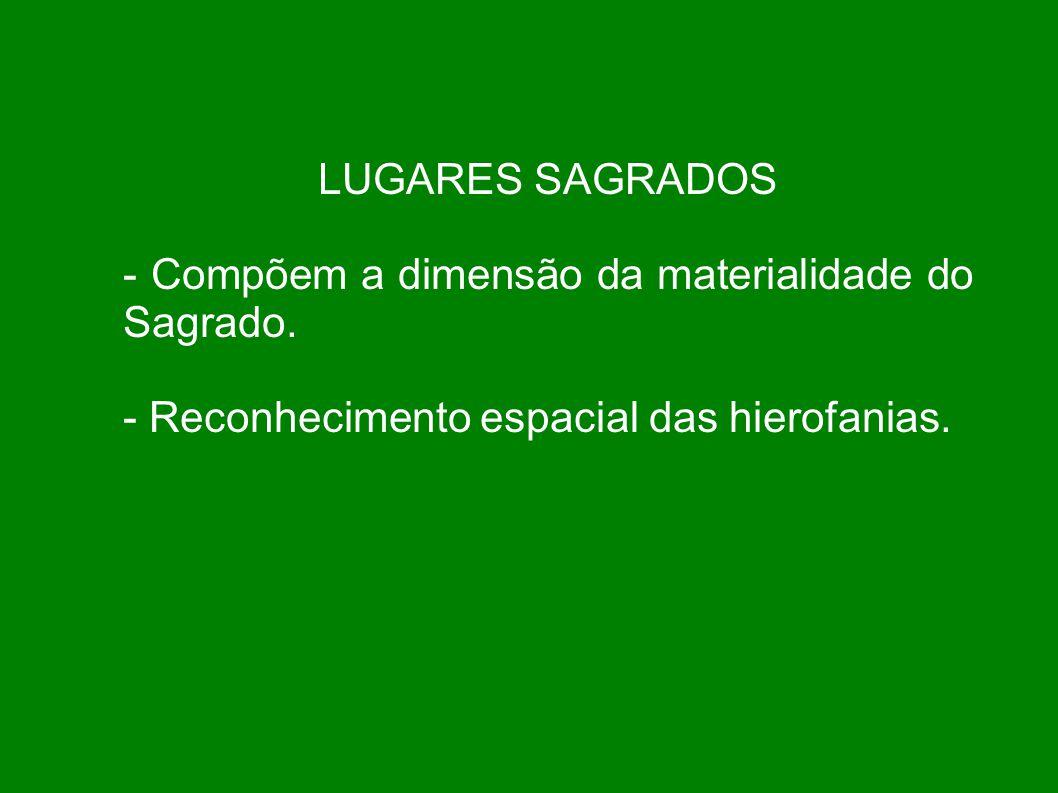 LUGARES SAGRADOS - Compõem a dimensão da materialidade do Sagrado. - Reconhecimento espacial das hierofanias.