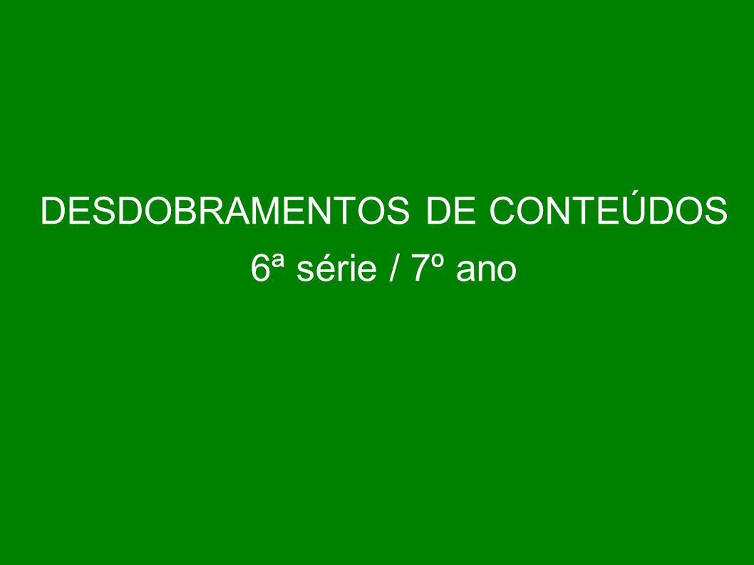 DESDOBRAMENTOS DE CONTEÚDOS 6ª série / 7º ano