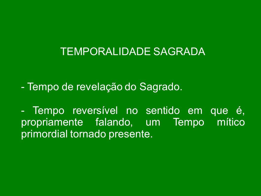 TEMPORALIDADE SAGRADA - Tempo de revelação do Sagrado. - Tempo reversível no sentido em que é, propriamente falando, um Tempo mítico primordial tornad