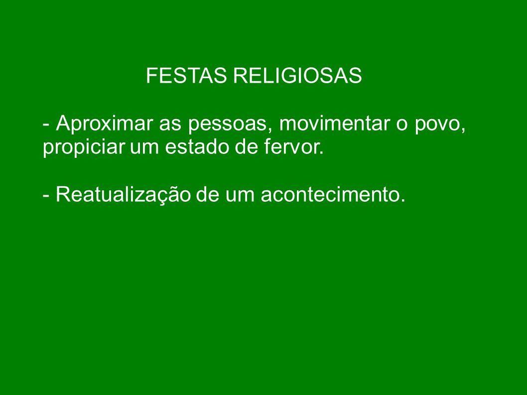 FESTAS RELIGIOSAS - Aproximar as pessoas, movimentar o povo, propiciar um estado de fervor. - Reatualização de um acontecimento.