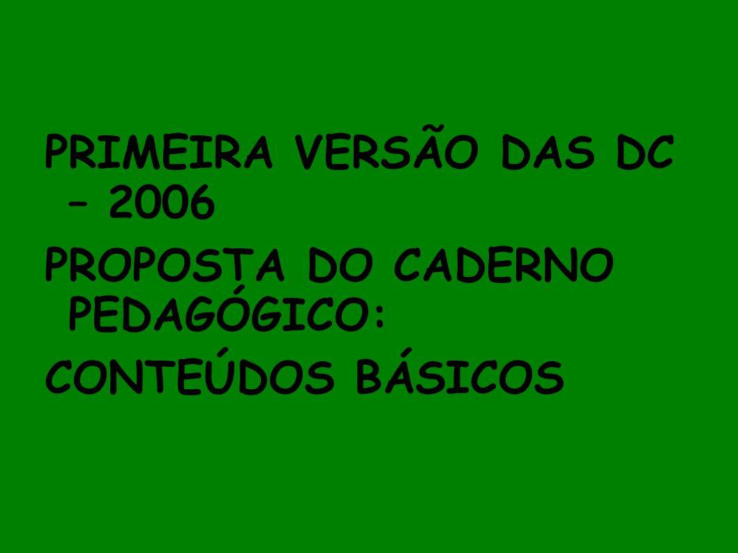 PRIMEIRA VERSÃO DAS DC – 2006 PROPOSTA DO CADERNO PEDAGÓGICO: CONTEÚDOS BÁSICOS