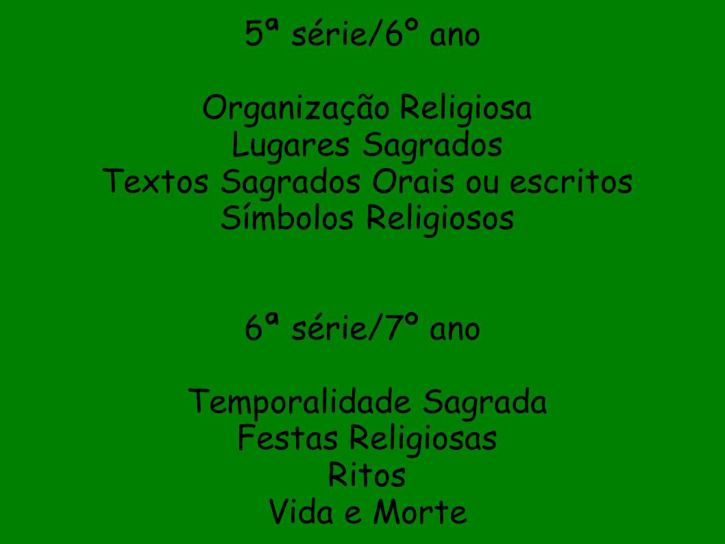 5ª série/6º ano Organização Religiosa Lugares Sagrados Textos Sagrados Orais ou escritos Símbolos Religiosos 6ª série/7º ano Temporalidade Sagrada Fes
