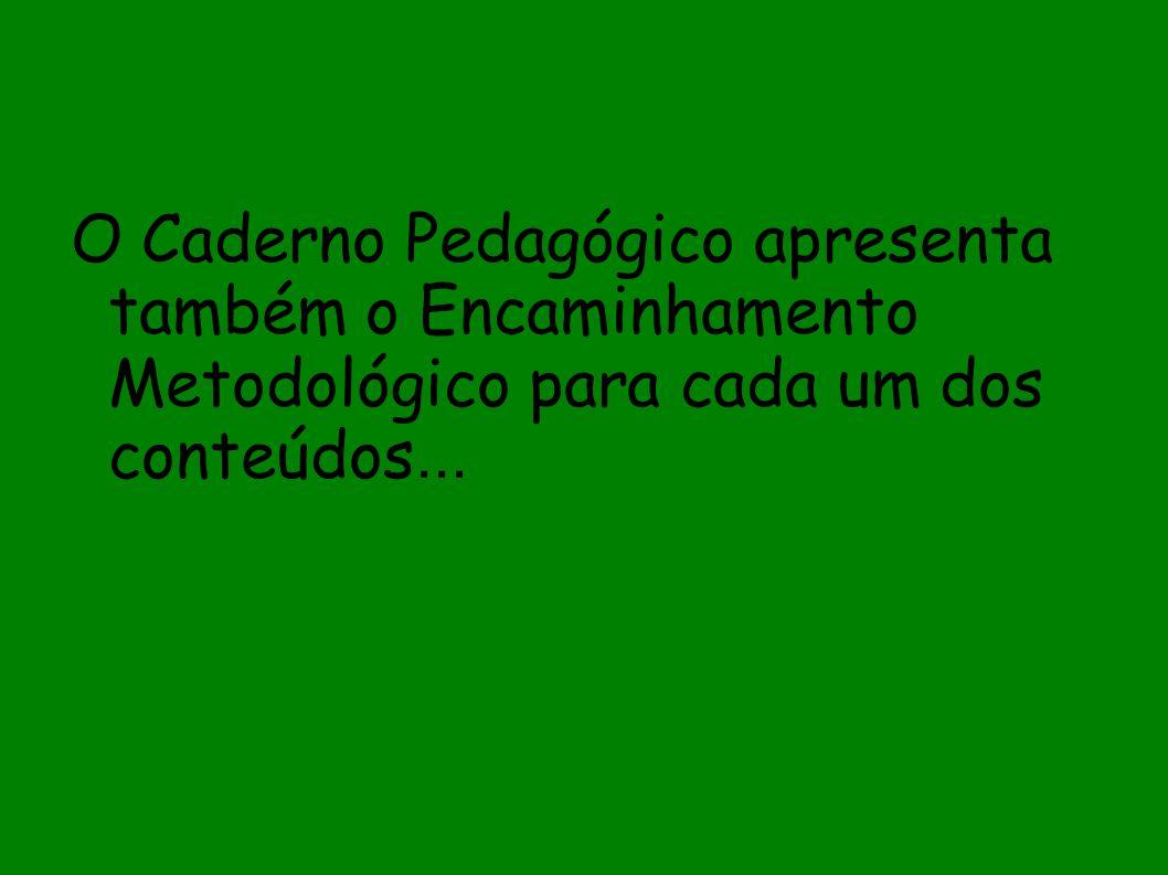 O Caderno Pedagógico apresenta também o Encaminhamento Metodológico para cada um dos conteúdos...