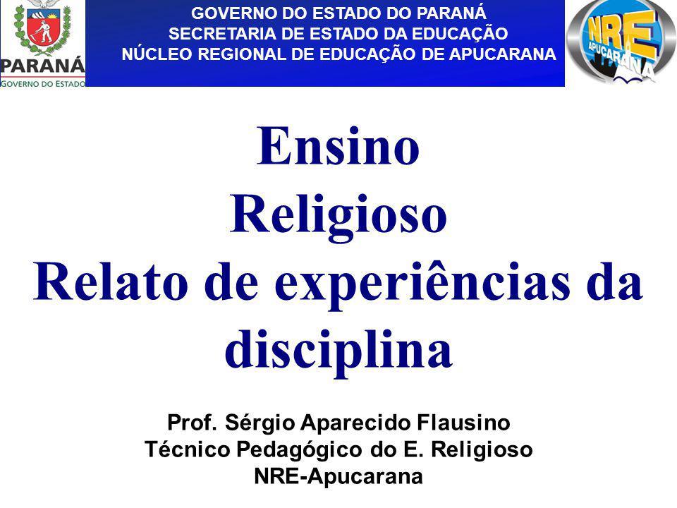 GOVERNO DO ESTADO DO PARANÁ SECRETARIA DE ESTADO DA EDUCAÇÃO NÚCLEO REGIONAL DE EDUCAÇÃO DE APUCARANA Ensino Religioso Relato de experiências da disci