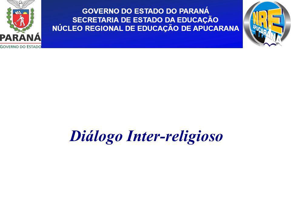 GOVERNO DO ESTADO DO PARANÁ SECRETARIA DE ESTADO DA EDUCAÇÃO NÚCLEO REGIONAL DE EDUCAÇÃO DE APUCARANA Diálogo Inter-religioso