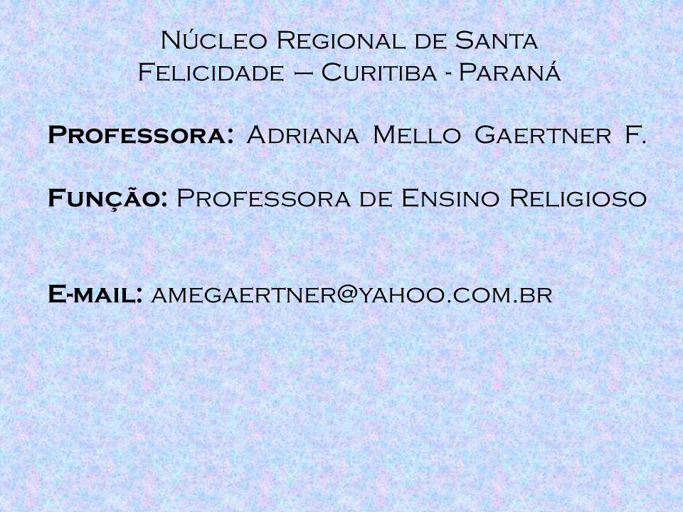 Núcleo Regional de Santa Felicidade – Curitiba - Paraná Professora: A driana Mello Gaertner F. Função: P rofessora de Ensino Religioso E-mail: a megae