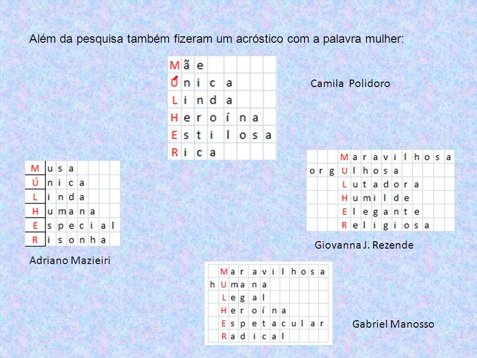 Além da pesquisa também fizeram um acróstico com a palavra mulher: Adriano Mazieiri Giovanna J. Rezende Gabriel Manosso Camila Polidoro